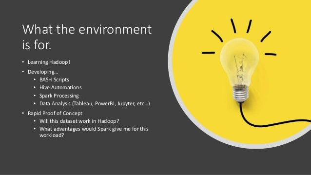 What the environment is for. • Learning Hadoop! • Developing… • BASH Scripts • Hive Automations • Spark Processing • Data ...
