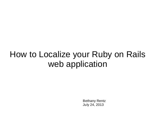 How to Localize your Ruby on Rails web application Bethany Rentz July 24, 2013