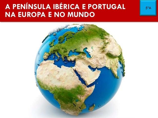 A PENÍNSULA IBÉRICA E PORTUGAL NA EUROPA E NO MUNDO 5ºA