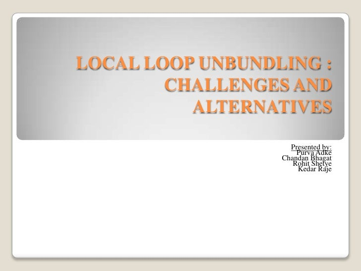 LOCAL LOOP UNBUNDLING : CHALLENGES AND ALTERNATIVES<br />Presented by:<br />Purva Adke <br />Chandan Bhagat<br />Rohit She...