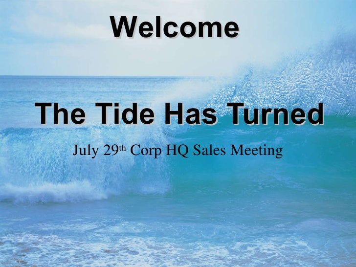 The Tide Has Turned July 29 th  Corp HQ Sales Meeting Welcome