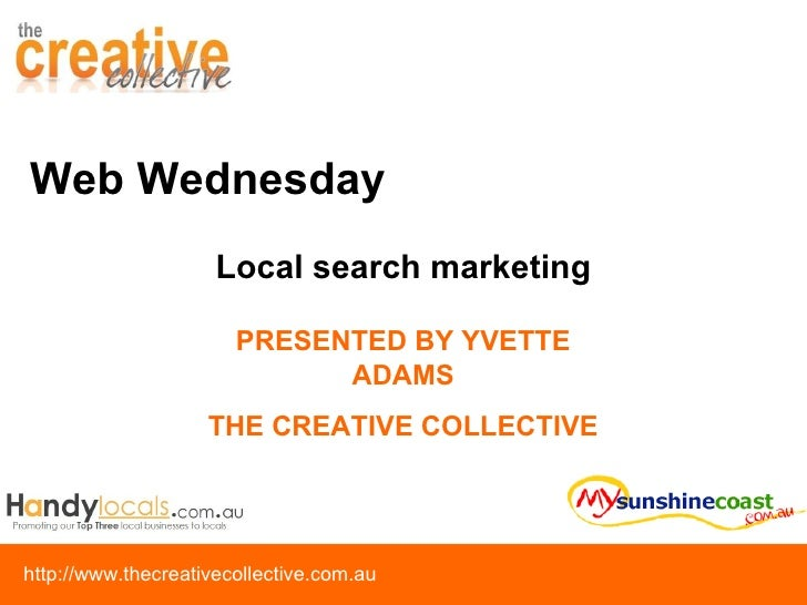 Web Wednesday PRESENTED BY YVETTE ADAMS THE CREATIVE COLLECTIVE Local search marketing