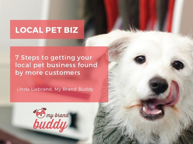 LOCAL PET BIZ 7 Steps to getting your local pet business found by more customers Linda Liebrand, My Brand Buddy