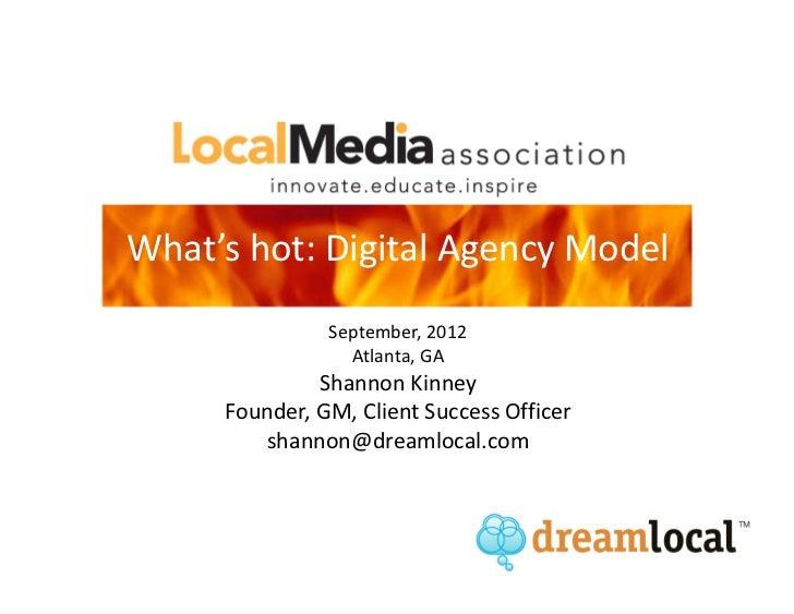 What's hot: Digital Agency Model               September, 2012                 Atlanta, GA              Shannon Kinney    ...