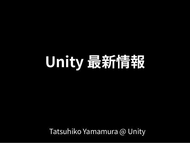 Unity 最新情報 Tatsuhiko Yamamura @ Unity