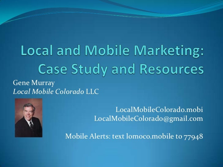 Local and Mobile Marketing:Case Study and Resources<br />Gene Murray<br />Local Mobile Colorado LLC<br />LocalMobileColora...