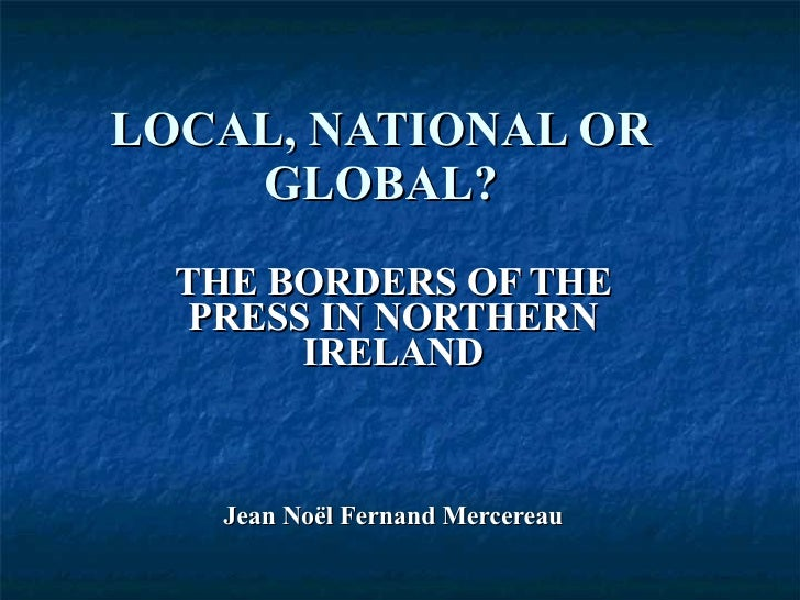 LOCAL, NATIONAL OR GLOBAL? THE BORDERS OF THE PRESS IN NORTHERN IRELAND Jean Noël Fernand Mercereau