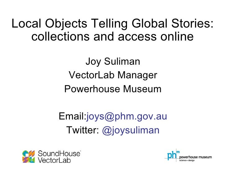 Local Objects Telling Global Stories: collections and access online Joy Suliman VectorLab Manager Powerhouse Museum Email:...