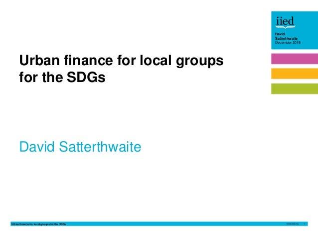 Urban finance for local groups for the SDGs 1 David Satterthwaite December 2016 David Satterthwaite December 2016 David Sa...