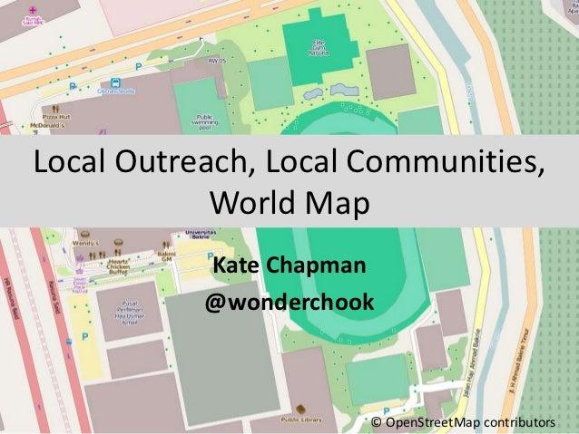 Local Outreach, Local Communities,            World Map           Kate Chapman           @wonderchook                     ...