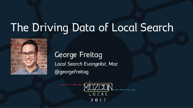 The Driving Data of Local Search George Freitag Local Search Evangelist, Moz @georgefreitag