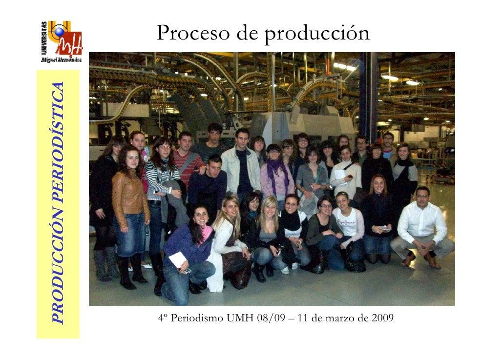 Proceso de producción PRODUCCIÓN PERIODÍSTICA                               4º Periodismo UMH 08/09 – 11 de marzo de 2009