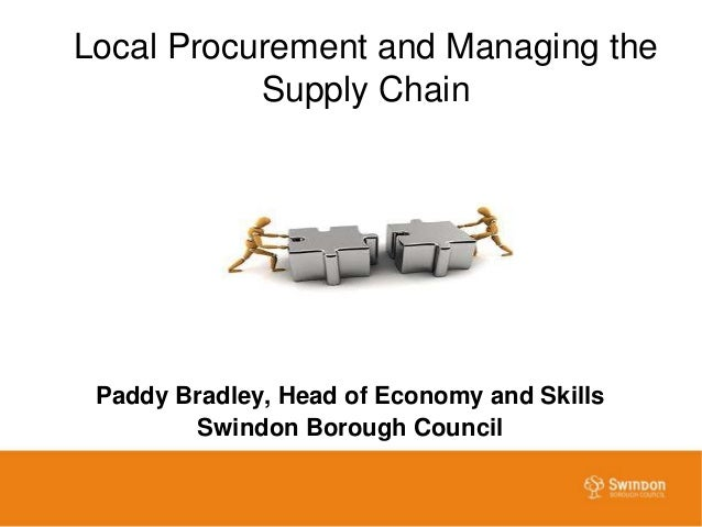 Local Procurement and Managing the Supply Chain Paddy Bradley, Head of Economy and Skills Swindon Borough Council