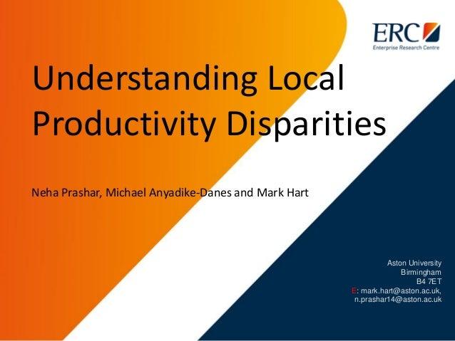 Aston University Birmingham B4 7ET E: mark.hart@aston.ac.uk, n.prashar14@aston.ac.uk Understanding Local Productivity Disp...