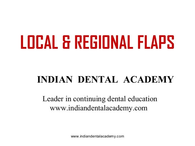LOCAL & REGIONAL FLAPS INDIAN DENTAL ACADEMY Leader in continuing dental education www.indiandentalacademy.com  www.indian...