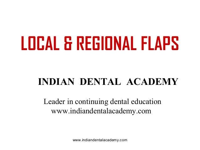 LOCAL & REGIONAL FLAPS INDIAN DENTAL ACADEMY Leader in continuing dental education www.indiandentalacademy.com  www.indian...