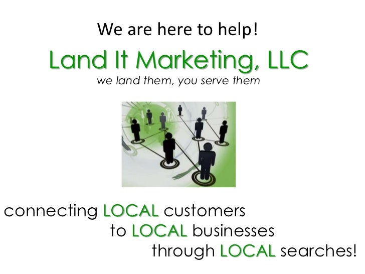 We are here to help!<br />Land It Marketing, LLC<br />we land them, you serve them<br />connecting LOCAL customers <br /> ...