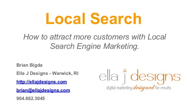 Local Search How to attract more customers with Local Search Engine Marketing. Brian Bigda Ella J Designs - Warwick, RI ht...