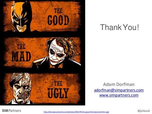 @phixed ThankYou! Adam Dorfman adorfman@simpartners.com www.simpartners.com http://knowyourmeme.com/photos/856378-the-good...