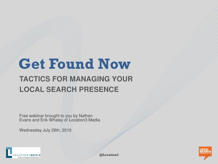 Get Found Now TACTICS FOR MANAGING YOUR LOCAL SEARCH PRESENCE   Free webinar brought to you by Nathan Evans and Erik Whale...