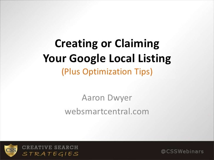 Creating or Claiming Your Google Local Listing(Plus Optimization Tips)<br />Aaron Dwyer<br />websmartcentral.com<br />