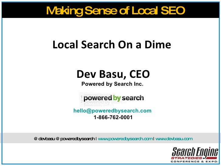 Local Search On a Dime  Dev Basu, CEO Powered by Search Inc.  [email_address]   1-866-762-0001 Making Sense of Local SEO @...