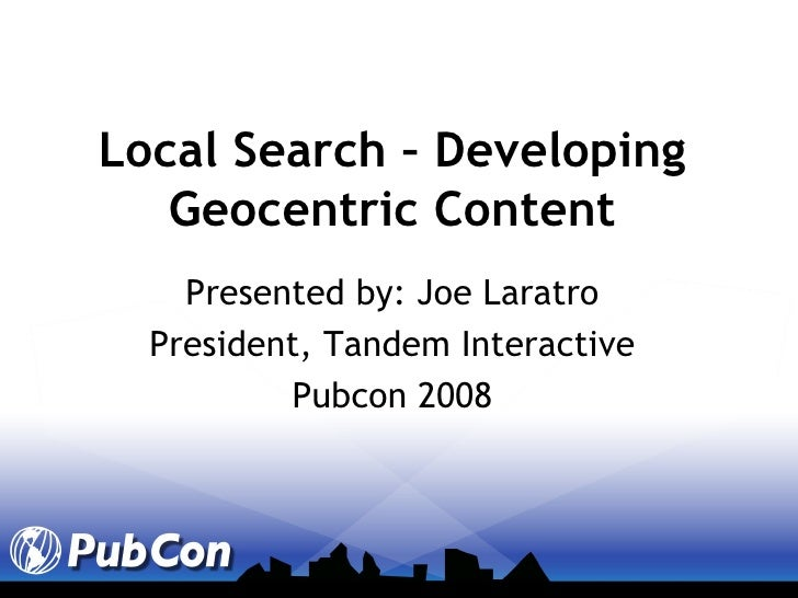 Local Search – Developing Geocentric Content Presented by: Joe Laratro President, Tandem Interactive Pubcon 2008