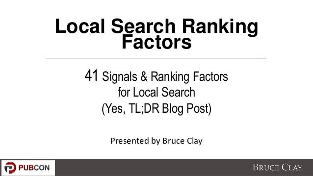 Local Search Ranking Factors 41 Signals & Ranking Factors for Local Search (Yes, TL;DR Blog Post) Presented by Bruce Clay