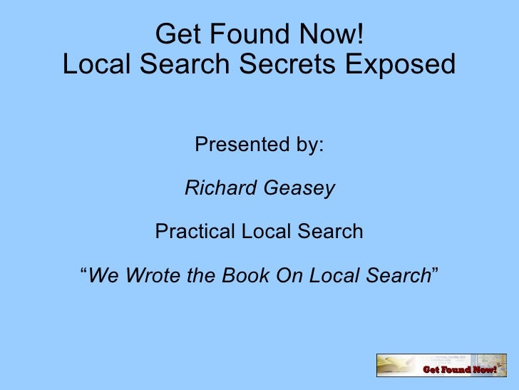 "Get Found Now! Local Search Secrets Exposed Presented by: Richard Geasey Practical Local Search "" We Wrote the Book On Loc..."