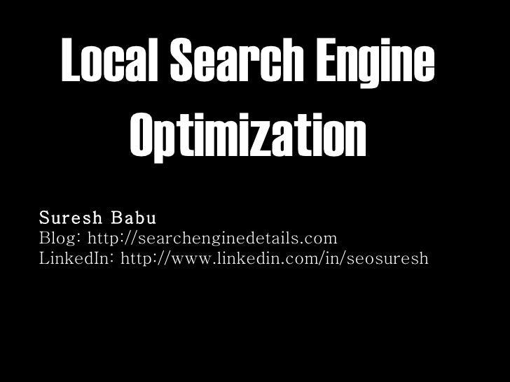 Local Search Engine Optimization Suresh Babu Blog: http://searchenginedetails.com LinkedIn: http://www.linkedin.com/in/seo...