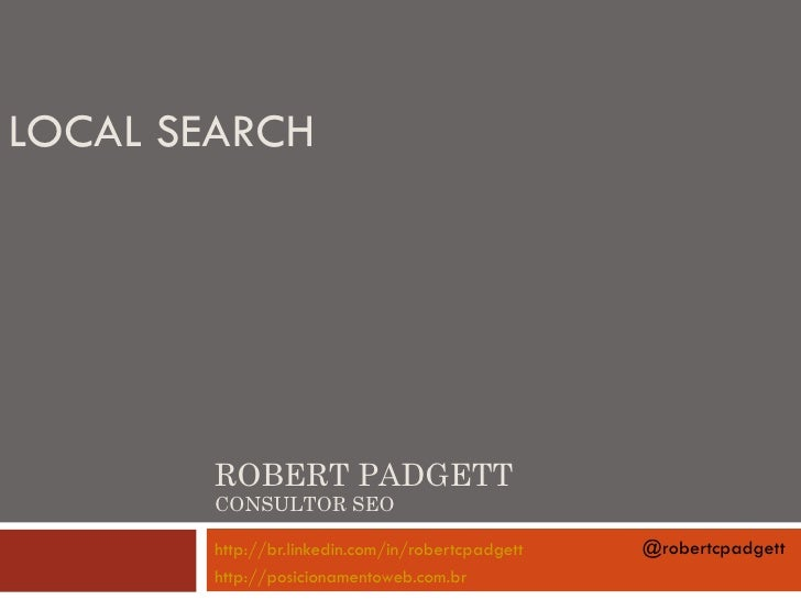 LOCAL SEARCH        ROBERT PADGETT        CONSULTOR SEO        http://br.linkedin.com/in/robertcpadgett   @robertcpadgett ...