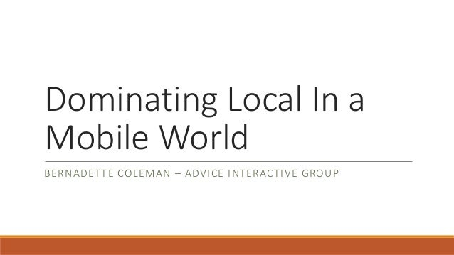Dominating Local In a Mobile World BERNADETTE COLEMAN – ADVICE INTERACTIVE GROUP