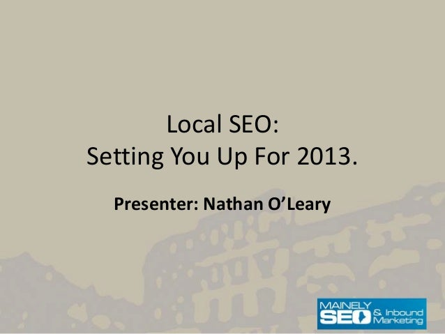 Local SEO:Setting You Up For 2013.  Presenter: Nathan O'Leary