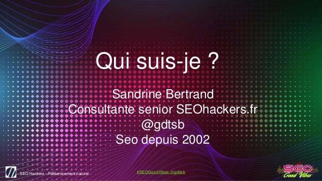 SEO Hackers - Référencement naturel #SEOGoodVibes @gdtsb Qui suis-je ? Sandrine Bertrand Consultante senior SEOhackers.fr ...