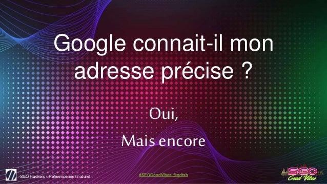 SEO Hackers - Référencement naturel #SEOGoodVibes @gdtsb Google connait-il mon adresse précise ? Oui, Mais encore