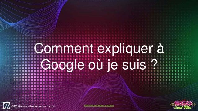 SEO Hackers - Référencement naturel #SEOGoodVibes @gdtsb Comment expliquer à Google où je suis ?