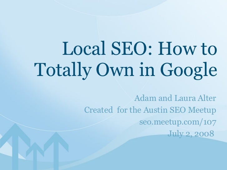 Adam and Laura Alter Created  for the Austin SEO Meetup seo.meetup.com/107 July 2, 2008  Local SEO: How to Totally Own in ...