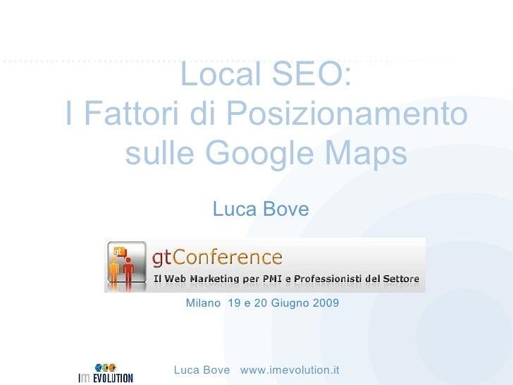 Local SEO: I Fattori di Posizionamento     sulle Google Maps              Luca Bove             Milano 19 e 20 Giugno 2009...