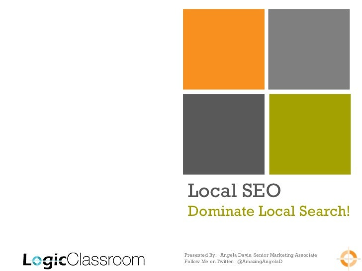 Local SEO Dominate Local Search!Presented By: Angela Davis, Senior Marketing AssociateFollow Me on Twitter: @AmazingAngelaD