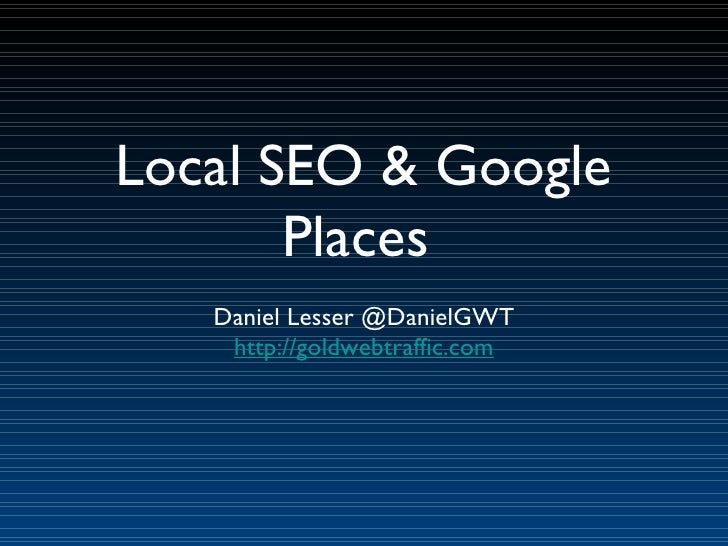 Local SEO & Google Places  Daniel Lesser @DanielGWT http://goldwebtraffic.com