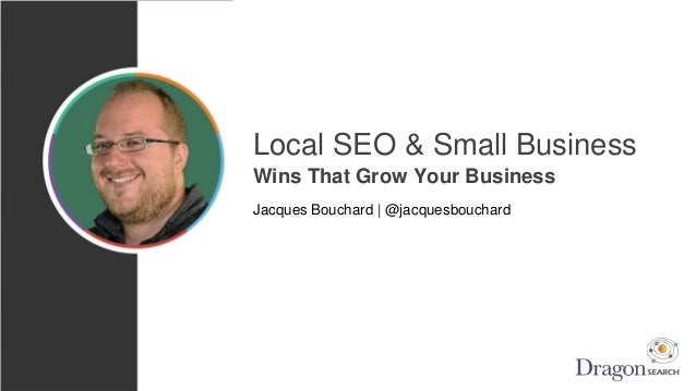 Local SEO & Small Business Wins That Grow Your Business Jacques Bouchard | @jacquesbouchard