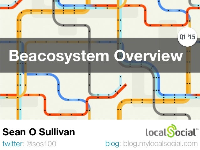 Beacosystem Overview twitter: @sos100 Sean O Sullivan blog: blog.mylocalsocial.com Q1 '15
