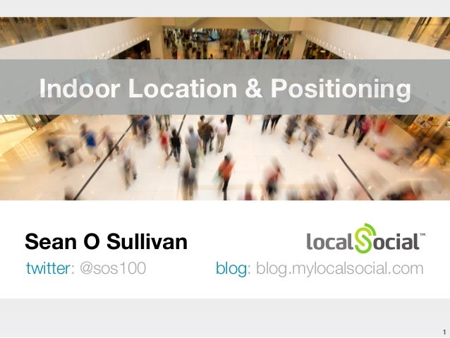 Sean O Sullivan twitter: @sos100 blog: blog.mylocalsocial.com 1 Indoor Location & Positioning