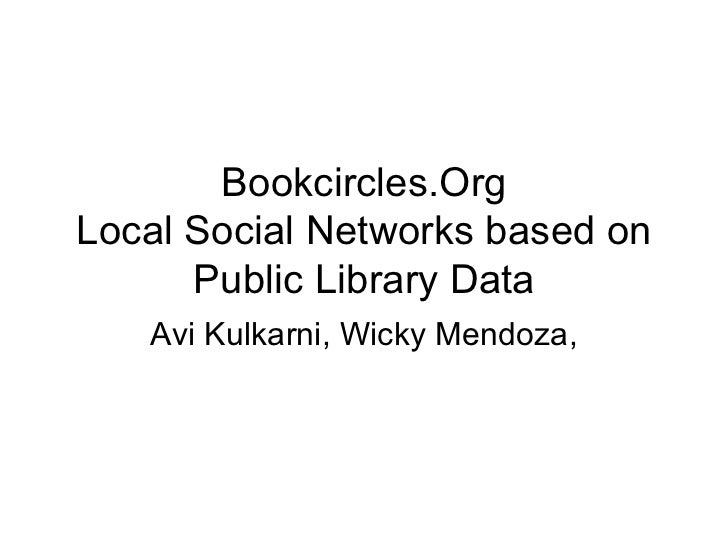 Bookcircles.Org Local Social Networks based on Public Library Data Avi Kulkarni, Wicky Mendoza,