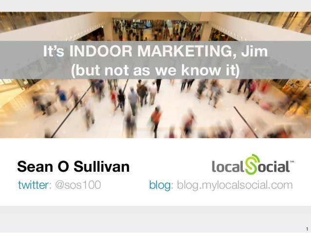 Sean O Sullivan  twitter: @sos100 blog: blog.mylocalsocial.com  1  It's INDOOR MARKETING, Jim  (but not as we know it)