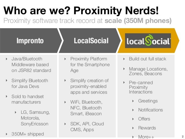 Who are we? Proximity Nerds!  Proximity software track record at scale (350M phones)  2  Impronto  ‣ Java/Bluetooth  Middl...