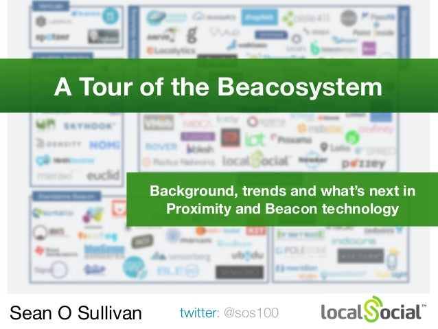 Sean O Sullivan twitter: @sos100 A Tour of the Beacosystem Background, trends and what's next in Proximity and Beacon tech...