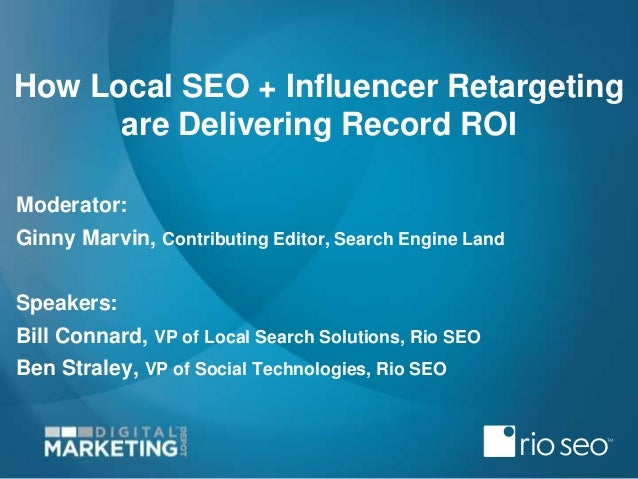 How Local SEO + Influencer Retargeting are Delivering Record ROI Moderator: Ginny Marvin, Contributing Editor, Search Engi...