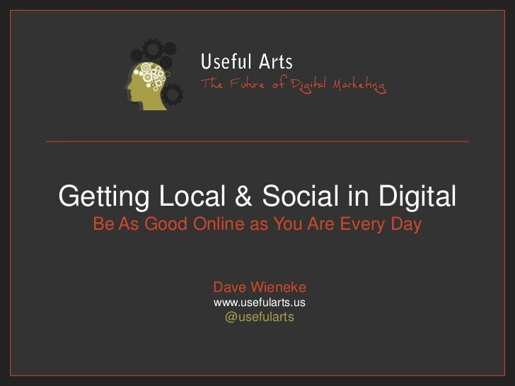 Getting Local & Social in DigitalBe As Good Online as You Are Every Day<br />Dave Wienekewww.usefularts.us@usefularts<br />
