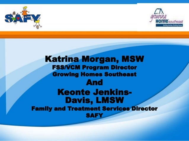 Katrina Morgan, MSWFSS/VCM Program DirectorGrowing Homes SoutheastAndKeonte Jenkins-Davis, LMSWFamily and Treatment Servic...